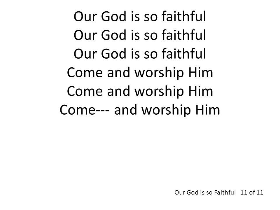 Our God is so faithful Our God is so faithful Our God is so faithful Come and worship Him Come and worship Him Come--- and worship Him Our God is so F