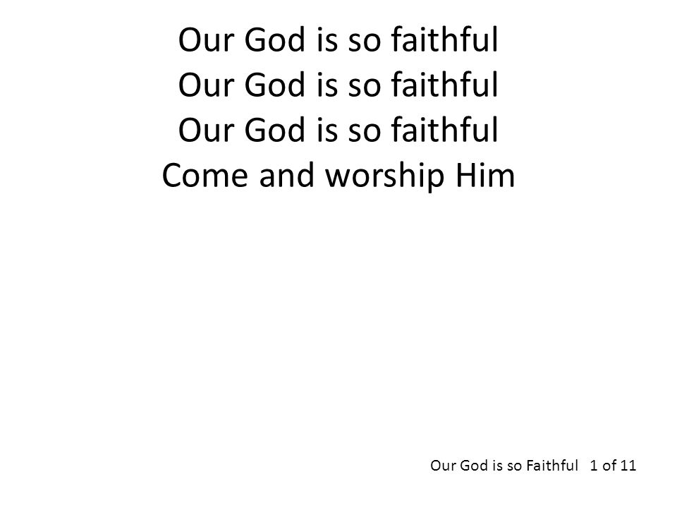 Our God is so faithful Our God is so faithful Our God is so faithful Come and worship Him Our God is so Faithful 1 of 11
