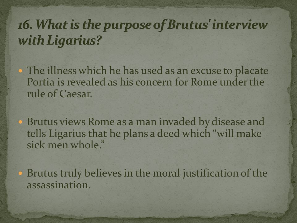 The illness which he has used as an excuse to placate Portia is revealed as his concern for Rome under the rule of Caesar.