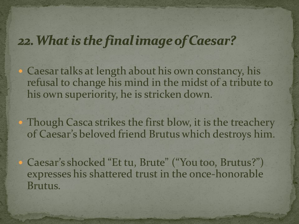 Caesar talks at length about his own constancy, his refusal to change his mind in the midst of a tribute to his own superiority, he is stricken down.