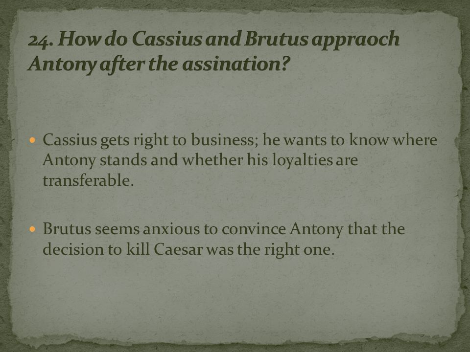 Cassius gets right to business; he wants to know where Antony stands and whether his loyalties are transferable.