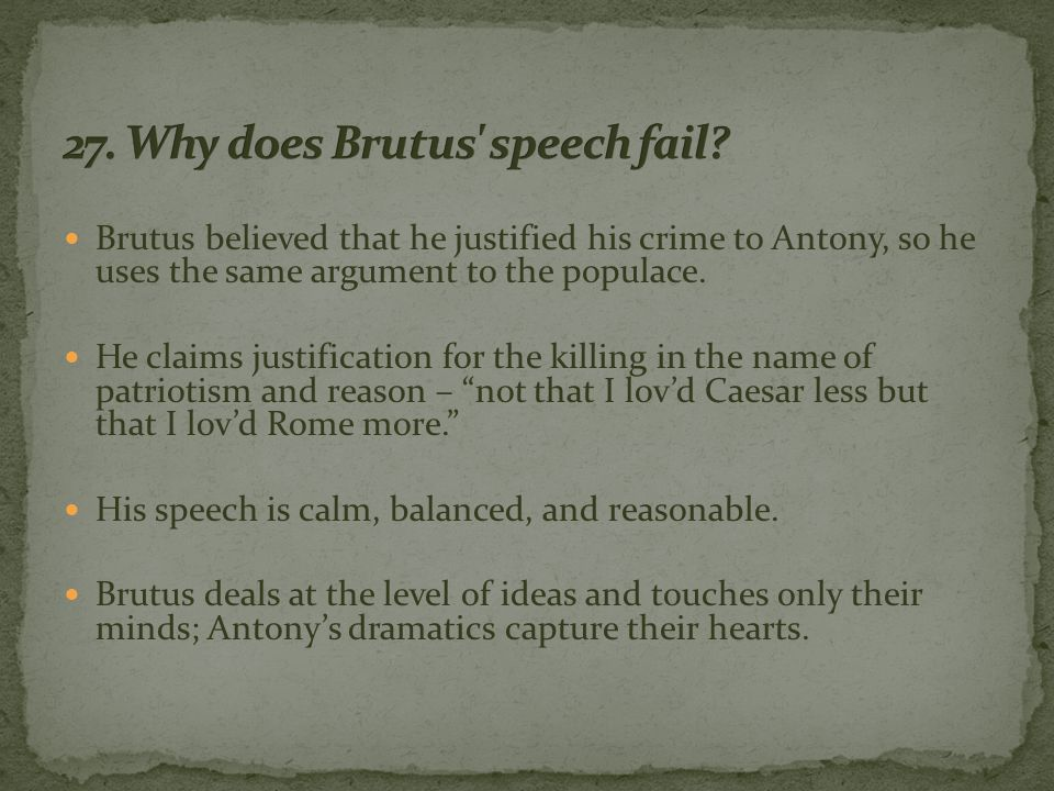 Brutus believed that he justified his crime to Antony, so he uses the same argument to the populace.