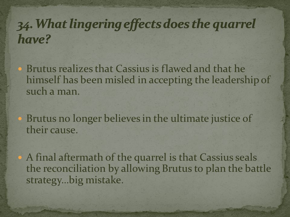 Brutus realizes that Cassius is flawed and that he himself has been misled in accepting the leadership of such a man.