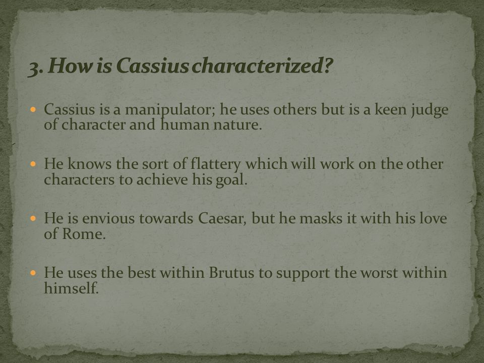 Cassius is a manipulator; he uses others but is a keen judge of character and human nature.