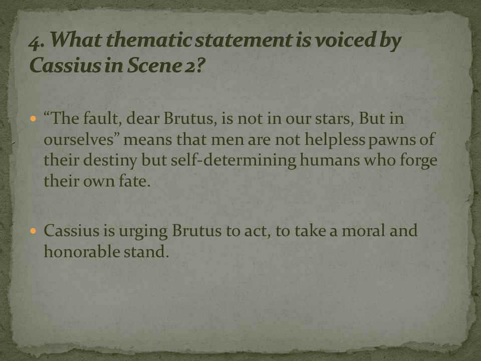 The fault, dear Brutus, is not in our stars, But in ourselves means that men are not helpless pawns of their destiny but self-determining humans who forge their own fate.