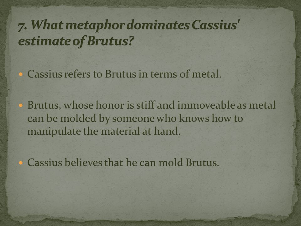 Cassius refers to Brutus in terms of metal.