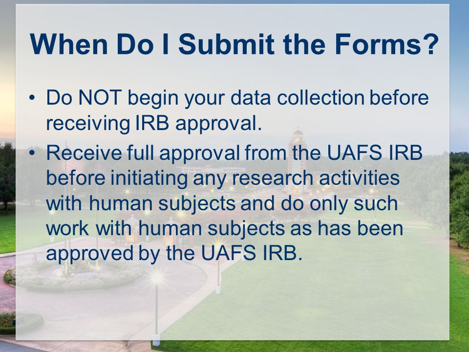 When Do I Submit the Forms. Do NOT begin your data collection before receiving IRB approval.
