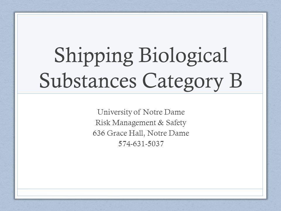 Shipping Biological Substances Category B University of Notre Dame Risk Management & Safety 636 Grace Hall, Notre Dame 574-631-5037