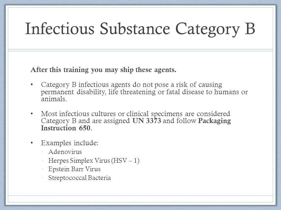 Infectious Substance Category B After this training you may ship these agents. Category B infectious agents do not pose a risk of causing permanent di