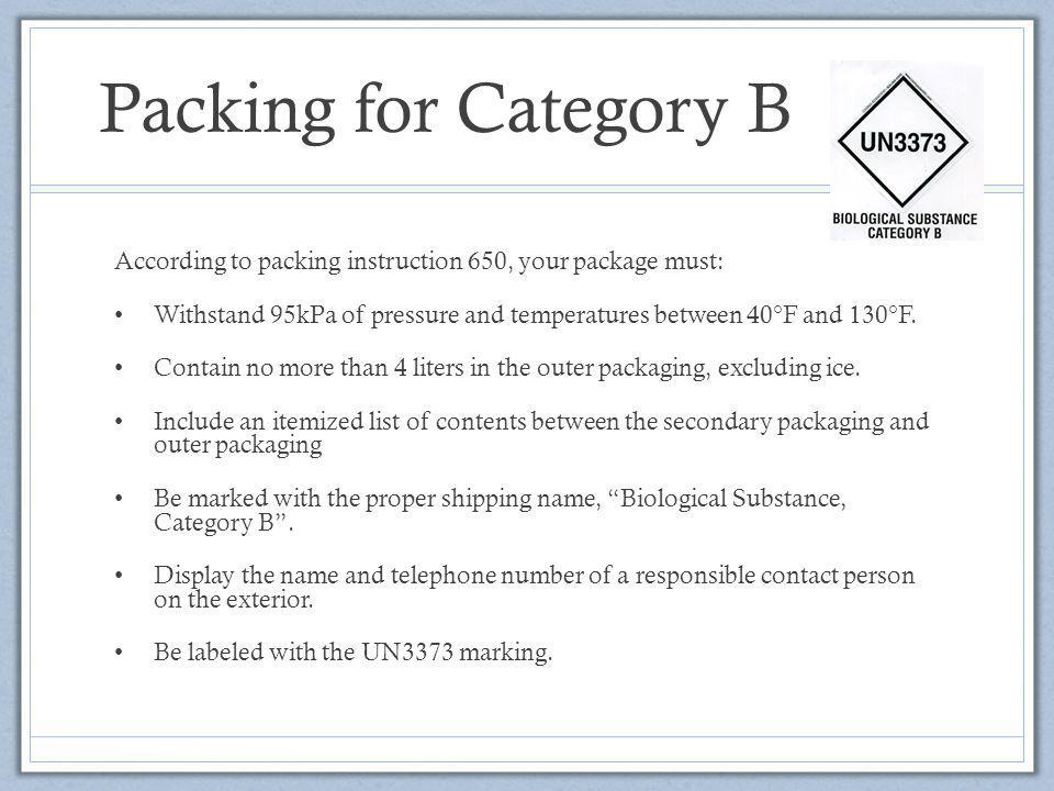 Packing for Category B According to packing instruction 650, your package must: Withstand 95kPa of pressure and temperatures between 40°F and 130°F. C