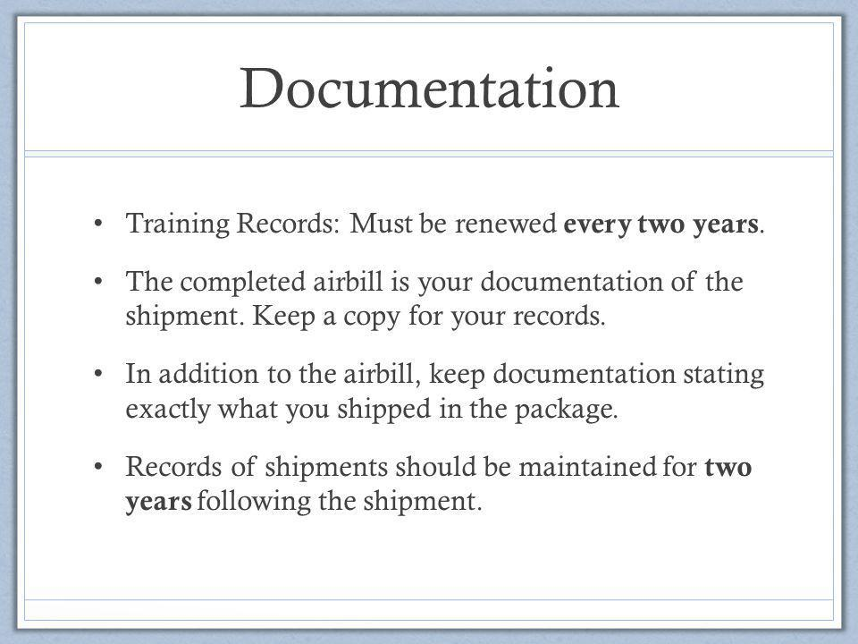 Documentation Training Records: Must be renewed every two years. The completed airbill is your documentation of the shipment. Keep a copy for your rec