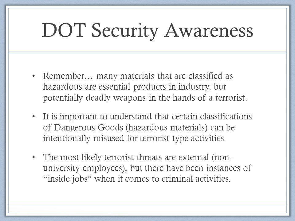 DOT Security Awareness Remember… many materials that are classified as hazardous are essential products in industry, but potentially deadly weapons in