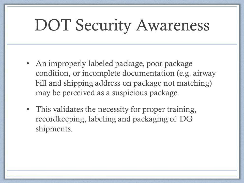 DOT Security Awareness An improperly labeled package, poor package condition, or incomplete documentation (e.g. airway bill and shipping address on pa