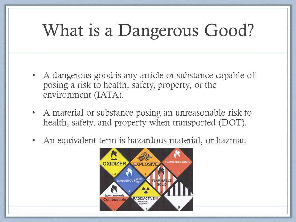 What is a Dangerous Good? A dangerous good is any article or substance capable of posing a risk to health, safety, property, or the environment (IATA)