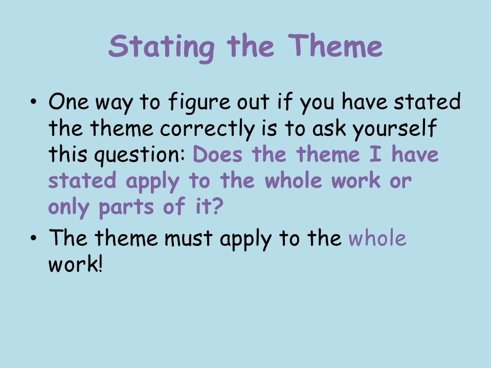Stating the Theme One way to figure out if you have stated the theme correctly is to ask yourself this question: Does the theme I have stated apply to the whole work or only parts of it.