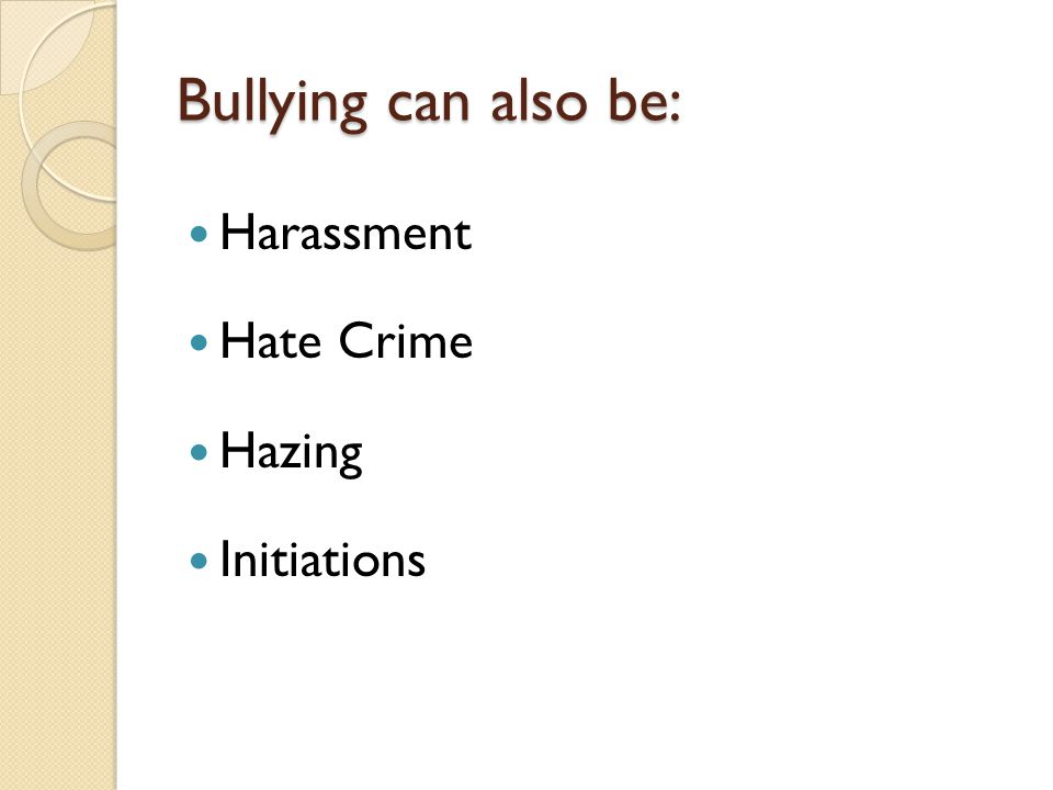 Bullying can also be: Harassment Hate Crime Hazing Initiations