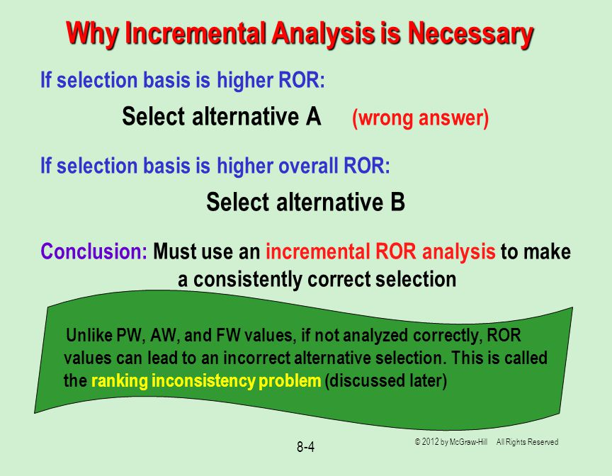 Why Incremental Analysis is Necessary © 2012 by McGraw-Hill All Rights Reserved 8-4 If selection basis is higher ROR: Select alternative A (wrong answer) If selection basis is higher overall ROR: Select alternative B Conclusion: Must use an incremental ROR analysis to make a consistently correct selection Unlike PW, AW, and FW values, if not analyzed correctly, ROR values can lead to an incorrect alternative selection.