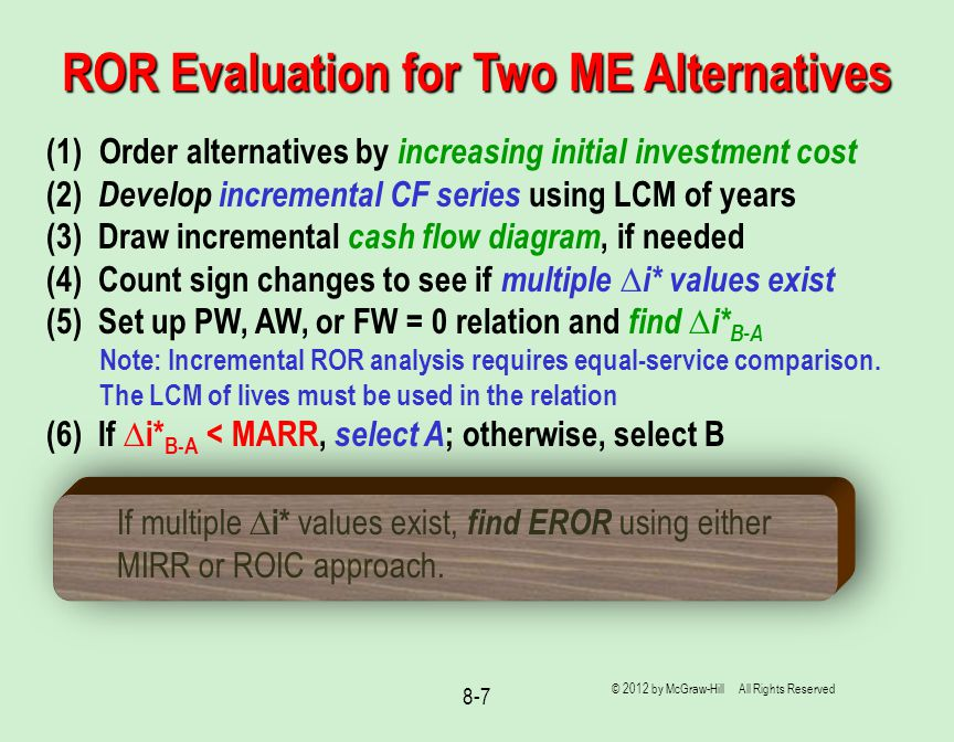 8-7 ROR Evaluation for Two ME Alternatives (1)Order alternatives by increasing initial investment cost (2) Develop incremental CF series using LCM of years (3) Draw incremental cash flow diagram, if needed (4) Count sign changes to see if multiple ∆i* values exist (5) Set up PW, AW, or FW = 0 relation and find ∆i* B-A Note: Incremental ROR analysis requires equal-service comparison.