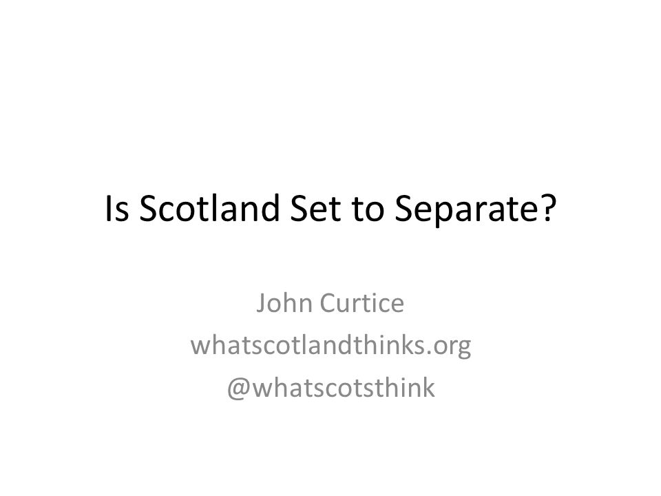 Is Scotland Set to Separate? John Curtice whatscotlandthinks.org @whatscotsthink