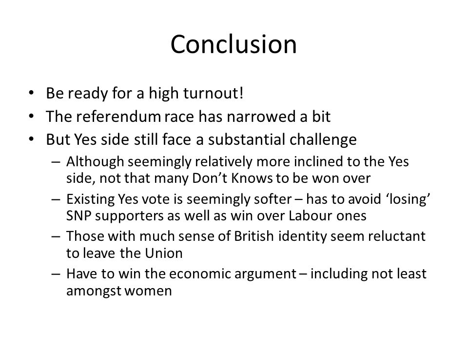 Conclusion Be ready for a high turnout! The referendum race has narrowed a bit But Yes side still face a substantial challenge – Although seemingly re