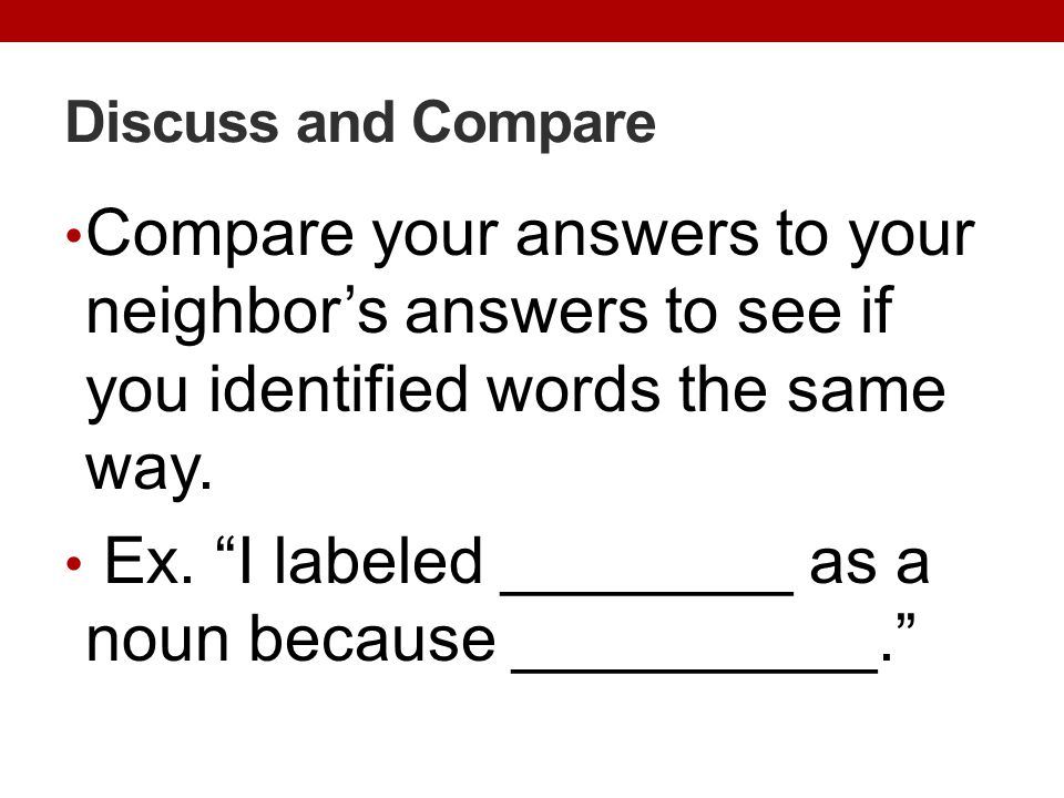 "Discuss and Compare Compare your answers to your neighbor's answers to see if you identified words the same way. Ex. ""I labeled ________ as a noun bec"