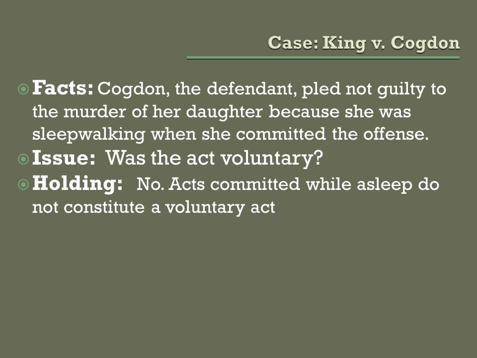  Facts: Cogdon, the defendant, pled not guilty to the murder of her daughter because she was sleepwalking when she committed the offense.