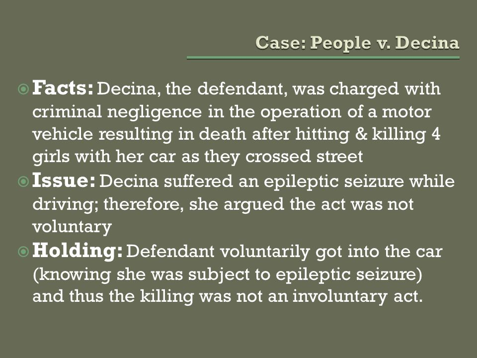  Facts: Decina, the defendant, was charged with criminal negligence in the operation of a motor vehicle resulting in death after hitting & killing 4 girls with her car as they crossed street  Issue: Decina suffered an epileptic seizure while driving; therefore, she argued the act was not voluntary  Holding: Defendant voluntarily got into the car (knowing she was subject to epileptic seizure) and thus the killing was not an involuntary act.