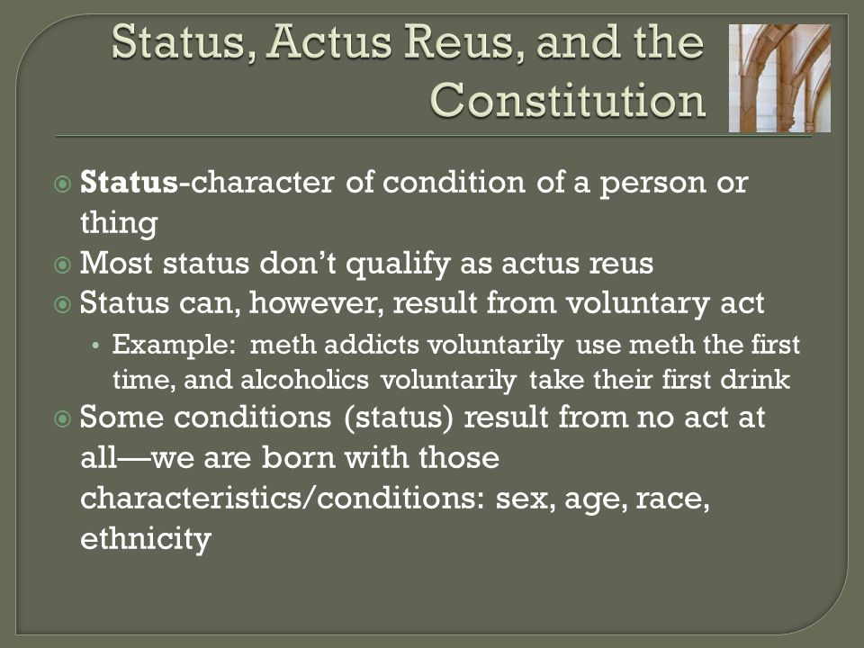  Status-character of condition of a person or thing  Most status don't qualify as actus reus  Status can, however, result from voluntary act Example: meth addicts voluntarily use meth the first time, and alcoholics voluntarily take their first drink  Some conditions (status) result from no act at all—we are born with those characteristics/conditions: sex, age, race, ethnicity