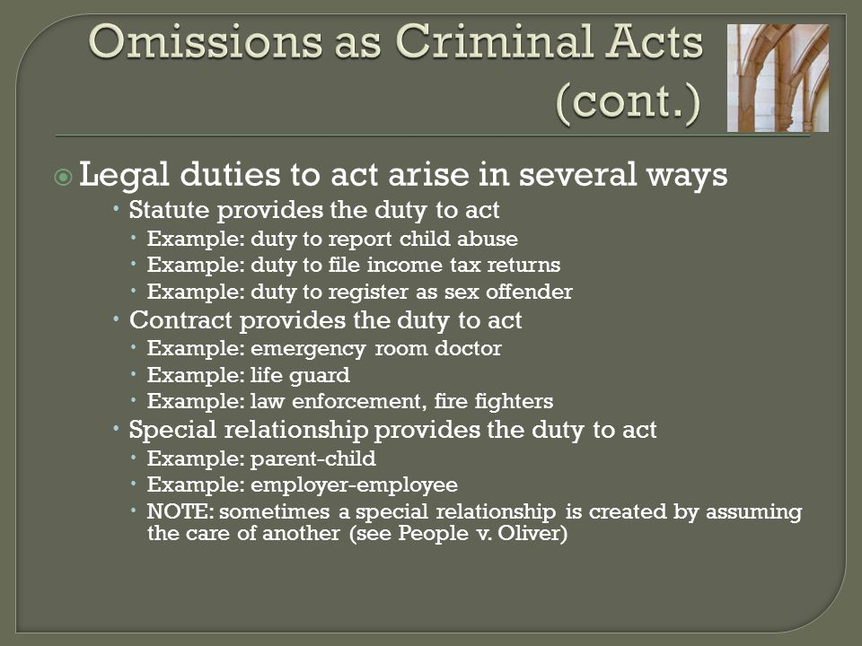  Legal duties to act arise in several ways  Statute provides the duty to act  Example: duty to report child abuse  Example: duty to file income tax returns  Example: duty to register as sex offender  Contract provides the duty to act  Example: emergency room doctor  Example: life guard  Example: law enforcement, fire fighters  Special relationship provides the duty to act  Example: parent-child  Example: employer-employee  NOTE: sometimes a special relationship is created by assuming the care of another (see People v.