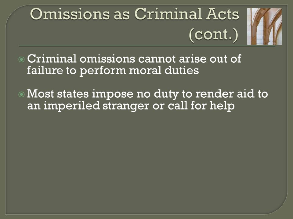  Criminal omissions cannot arise out of failure to perform moral duties  Most states impose no duty to render aid to an imperiled stranger or call for help