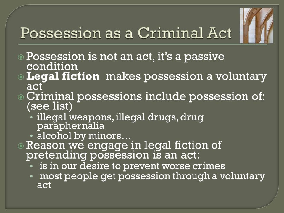  Possession is not an act, it's a passive condition  Legal fiction makes possession a voluntary act  Criminal possessions include possession of: (see list) illegal weapons, illegal drugs, drug paraphernalia alcohol by minors…  Reason we engage in legal fiction of pretending possession is an act: is in our desire to prevent worse crimes most people get possession through a voluntary act