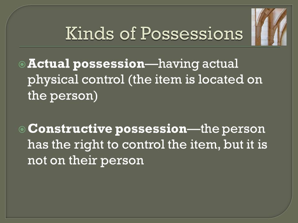  Actual possession—having actual physical control (the item is located on the person)  Constructive possession—the person has the right to control the item, but it is not on their person