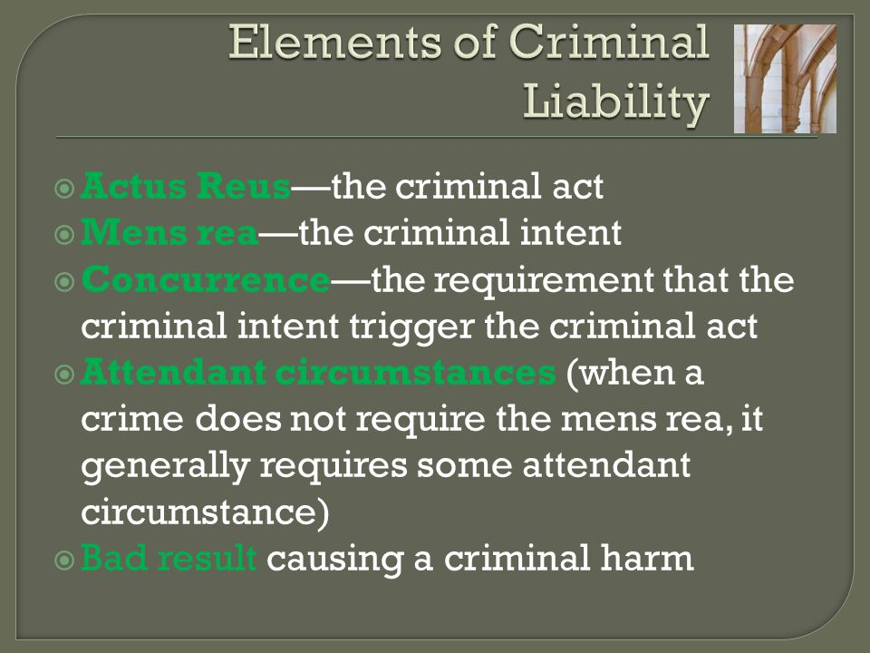  Actus Reus—the criminal act  Mens rea—the criminal intent  Concurrence—the requirement that the criminal intent trigger the criminal act  Attendant circumstances (when a crime does not require the mens rea, it generally requires some attendant circumstance)  Bad result causing a criminal harm