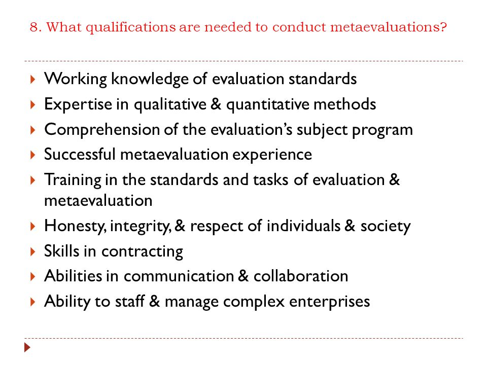 8. What qualifications are needed to conduct metaevaluations?  Working knowledge of evaluation standards  Expertise in qualitative & quantitative me