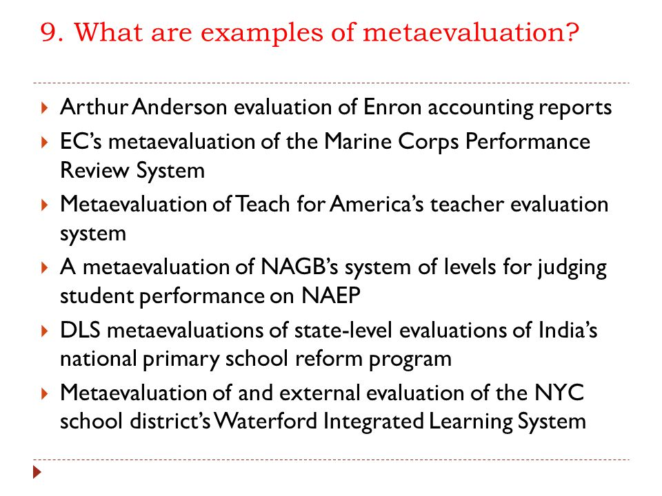 9. What are examples of metaevaluation?  Arthur Anderson evaluation of Enron accounting reports  EC's metaevaluation of the Marine Corps Performance