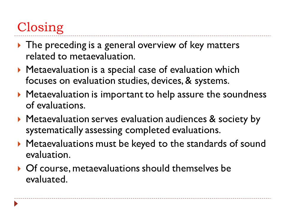 Closing  The preceding is a general overview of key matters related to metaevaluation.  Metaevaluation is a special case of evaluation which focuses