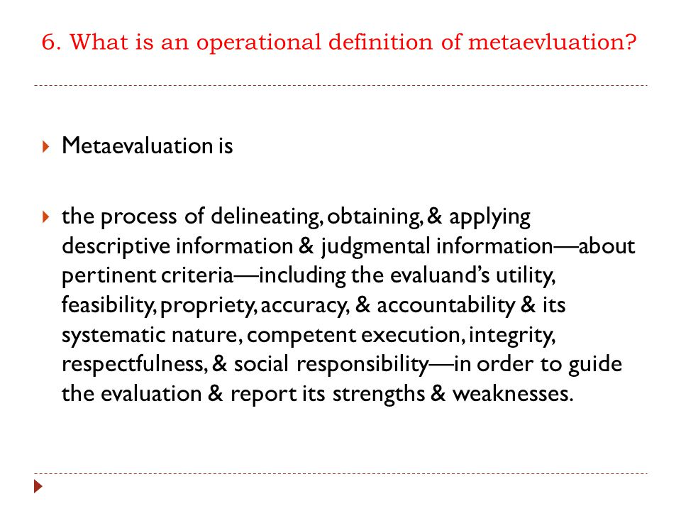 6. What is an operational definition of metaevluation?  Metaevaluation is  the process of delineating, obtaining, & applying descriptive information