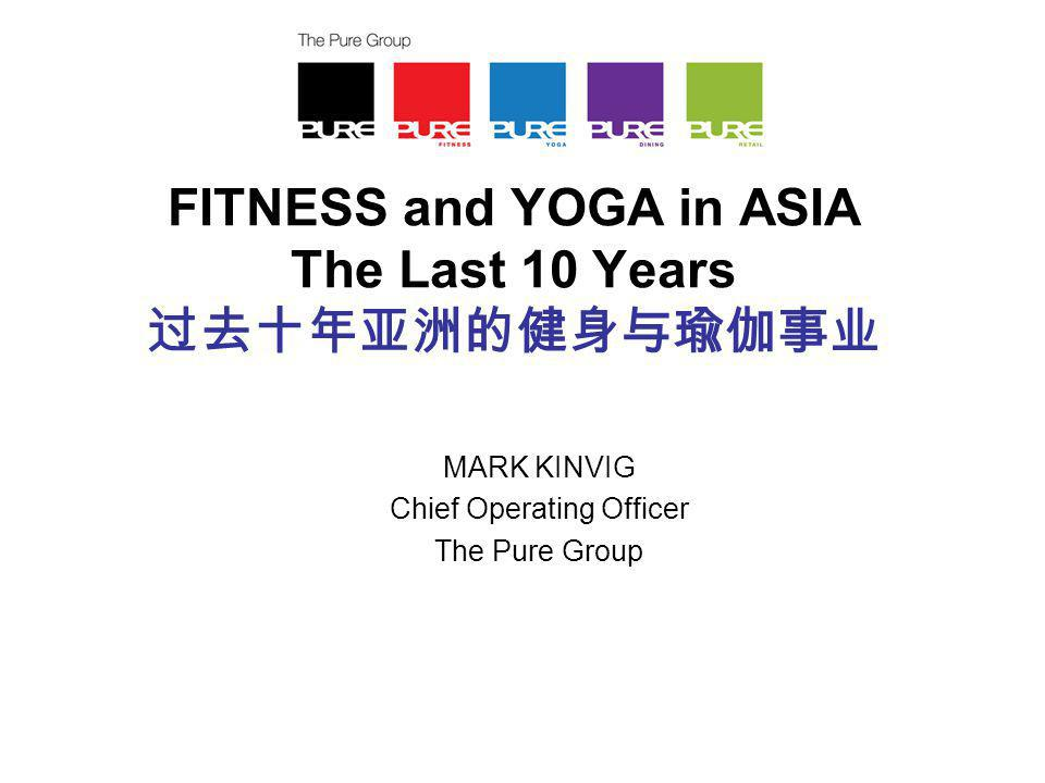 FITNESS and YOGA in ASIA The Last 10 Years 过去十年亚洲的健身与瑜伽事业 MARK KINVIG Chief Operating Officer The Pure Group