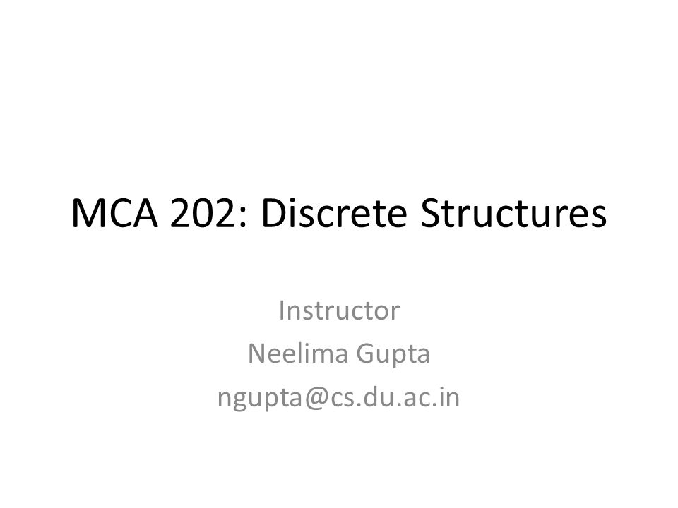 MCA 202: Discrete Structures Instructor Neelima Gupta ngupta@cs.du.ac.in