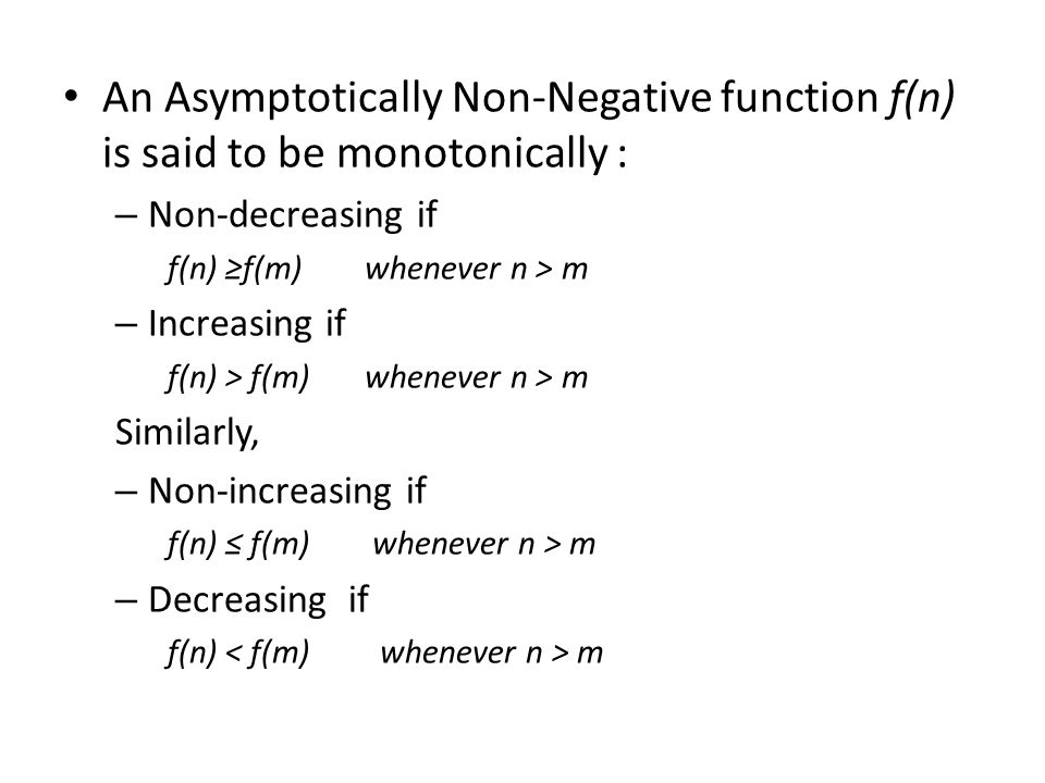 An Asymptotically Non-Negative function f(n) is said to be monotonically : – Non-decreasing if f(n) ≥f(m) whenever n > m – Increasing if f(n) > f(m) w