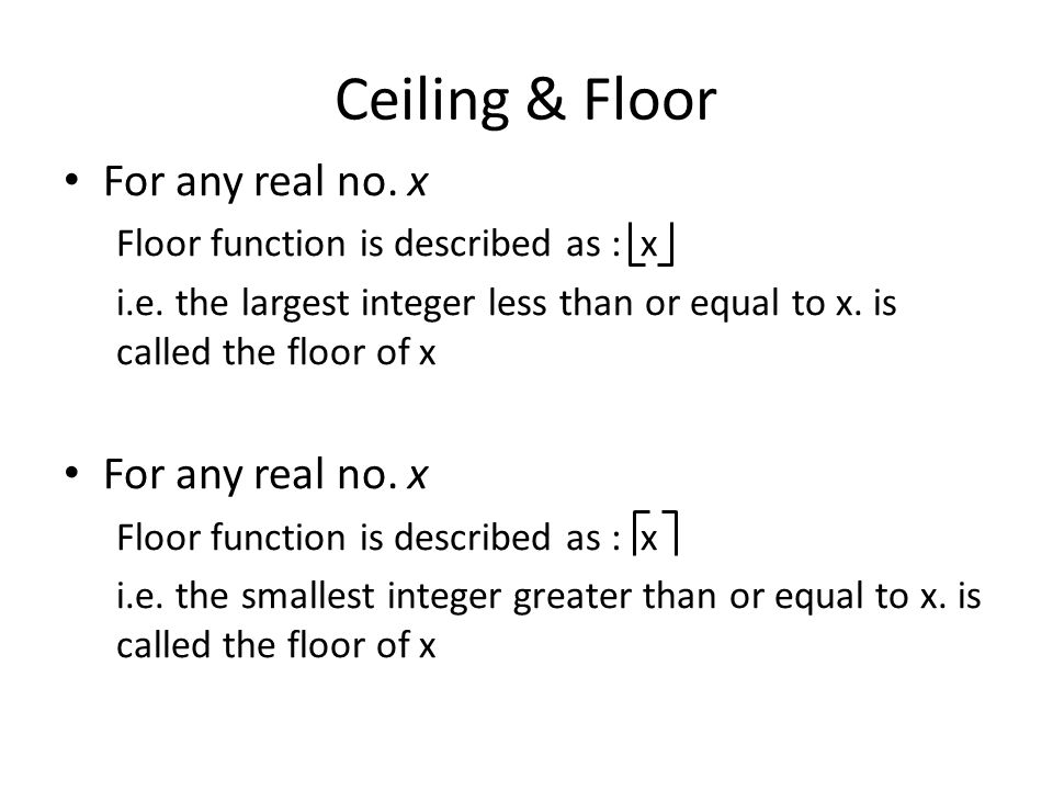 Ceiling & Floor For any real no. x Floor function is described as : x i.e. the largest integer less than or equal to x. is called the floor of x For a