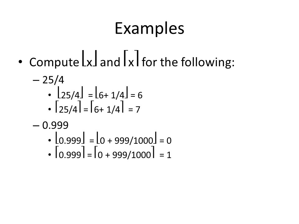 Examples Compute x and x for the following: – 25/4 25/4 = 6+ 1/4 = 6 25/4 = 6+ 1/4 = 7 – 0.999 0.999 = 0 + 999/1000 = 0 0.999 = 0 + 999/1000 = 1