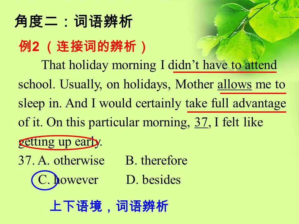 角度二:词语辨析 例 2 (连接词的辨析) That holiday morning I didn't have to attend school. Usually, on holidays, Mother allows me to sleep in. And I would certainly t