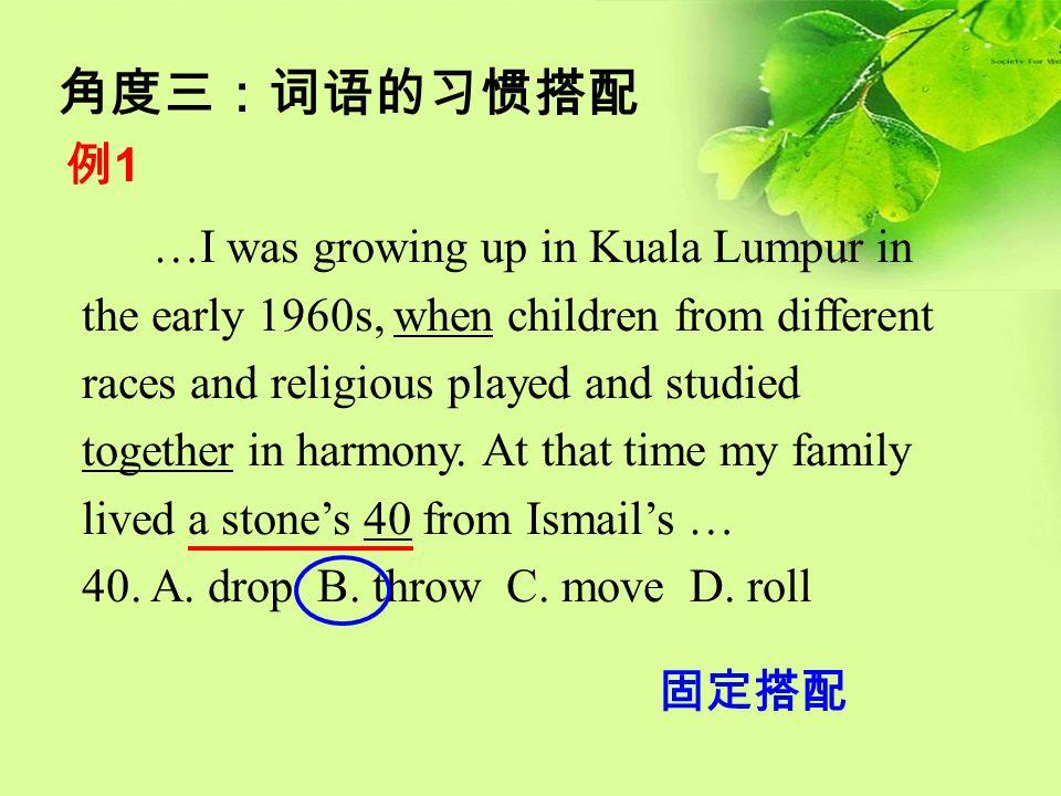 角度三:词语的习惯搭配 例1例1 …I was growing up in Kuala Lumpur in the early 1960s, when children from different races and religious played and studied together in
