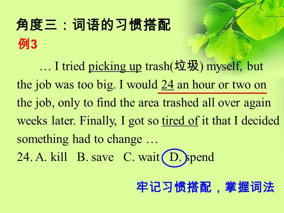 角度三:词语的习惯搭配 例3例3 … I tried picking up trash( 垃圾 ) myself, but the job was too big. I would 24 an hour or two on the job, only to find the area trashed