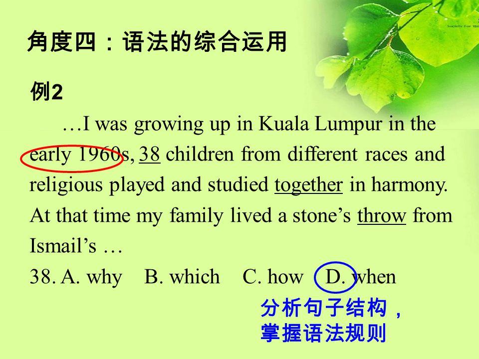 角度四:语法的综合运用 例 2 …I was growing up in Kuala Lumpur in the early 1960s, 38 children from different races and religious played and studied together in ha