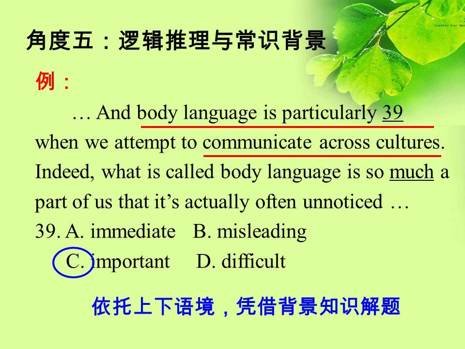 角度五:逻辑推理与常识背景 例: … And body language is particularly 39 when we attempt to communicate across cultures. Indeed, what is called body language is so muc