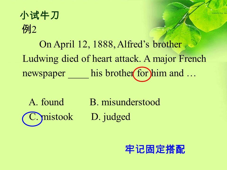 牢记固定搭配 例 2 On April 12, 1888, Alfred's brother Ludwing died of heart attack. A major French newspaper ____ his brother for him and … A. found B. misun