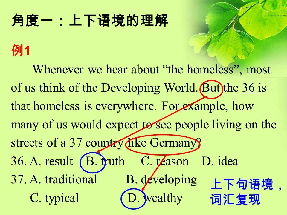 """角度一:上下语境的理解 例 1 Whenever we hear about """"the homeless"""", most of us think of the Developing World. But the 36 is that homeless is everywhere. For exampl"""