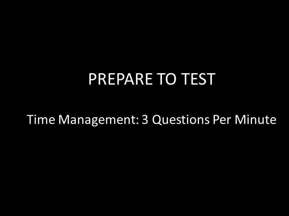 PREPARE TO TEST Time Management: 3 Questions Per Minute